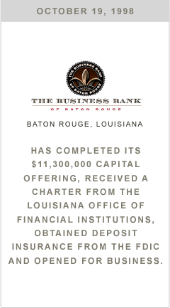Business Bank has completed its $11,300,000 capital offering, received a charter from the Louisiana office of Financial Institutions, obtained deposit insurance from the FDIC and opened for business.